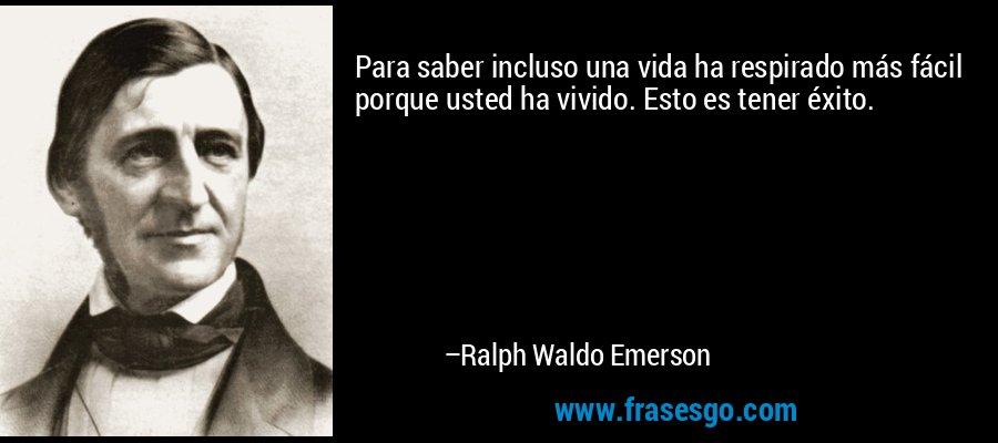 Para saber incluso una vida ha respirado más fácil porque usted ha vivido. Esto es tener éxito. – Ralph Waldo Emerson