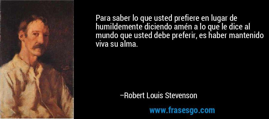 Para saber lo que usted prefiere en lugar de humildemente diciendo amén a lo que le dice al mundo que usted debe preferir, es haber mantenido viva su alma. – Robert Louis Stevenson