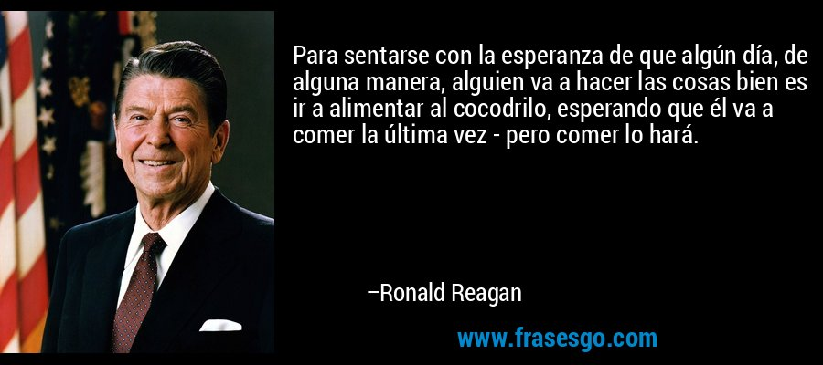 Para sentarse con la esperanza de que algún día, de alguna manera, alguien va a hacer las cosas bien es ir a alimentar al cocodrilo, esperando que él va a comer la última vez - pero comer lo hará. – Ronald Reagan