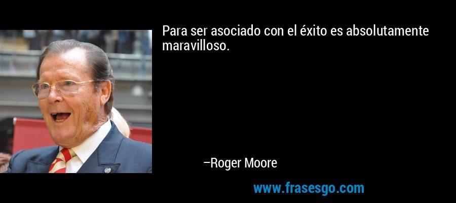 Para ser asociado con el éxito es absolutamente maravilloso. – Roger Moore