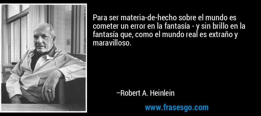 Para ser materia-de-hecho sobre el mundo es cometer un error en la fantasía - y sin brillo en la fantasía que, como el mundo real es extraño y maravilloso. – Robert A. Heinlein