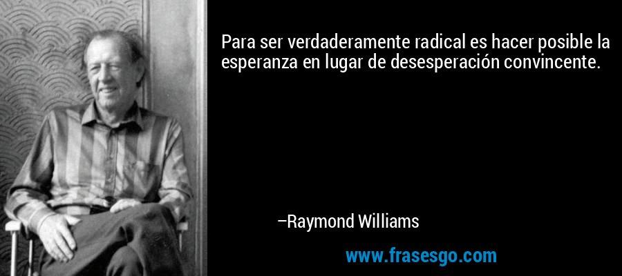 Para ser verdaderamente radical es hacer posible la esperanza en lugar de desesperación convincente. – Raymond Williams