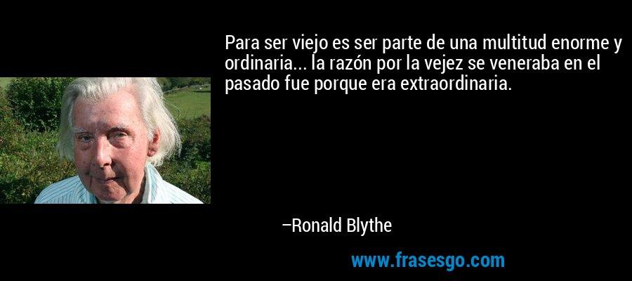 Para ser viejo es ser parte de una multitud enorme y ordinaria... la razón por la vejez se veneraba en el pasado fue porque era extraordinaria. – Ronald Blythe
