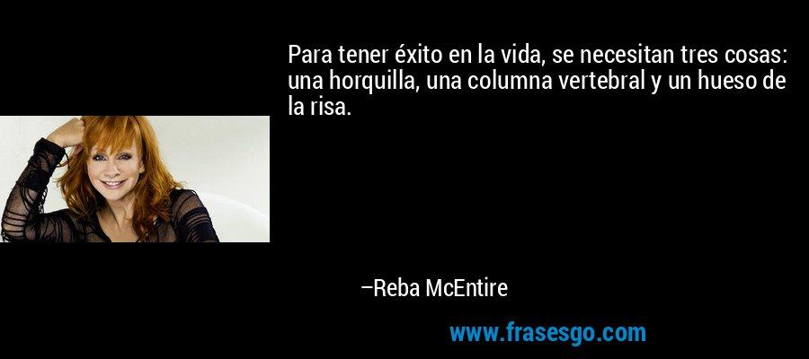 Para tener éxito en la vida, se necesitan tres cosas: una horquilla, una columna vertebral y un hueso de la risa. – Reba McEntire