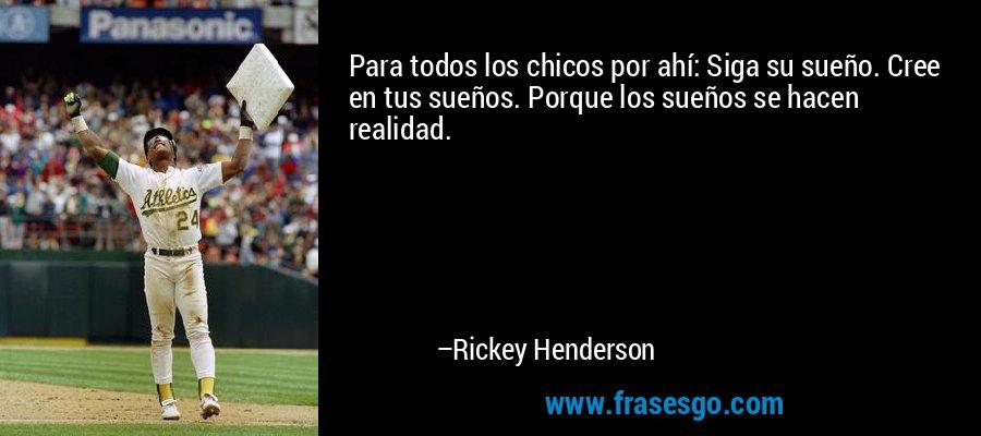Para todos los chicos por ahí: Siga su sueño. Cree en tus sueños. Porque los sueños se hacen realidad. – Rickey Henderson