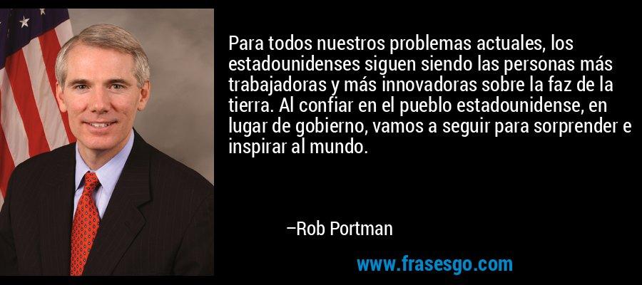 Para todos nuestros problemas actuales, los estadounidenses siguen siendo las personas más trabajadoras y más innovadoras sobre la faz de la tierra. Al confiar en el pueblo estadounidense, en lugar de gobierno, vamos a seguir para sorprender e inspirar al mundo. – Rob Portman