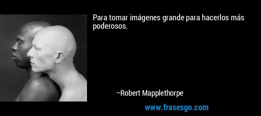 Para tomar imágenes grande para hacerlos más poderosos. – Robert Mapplethorpe