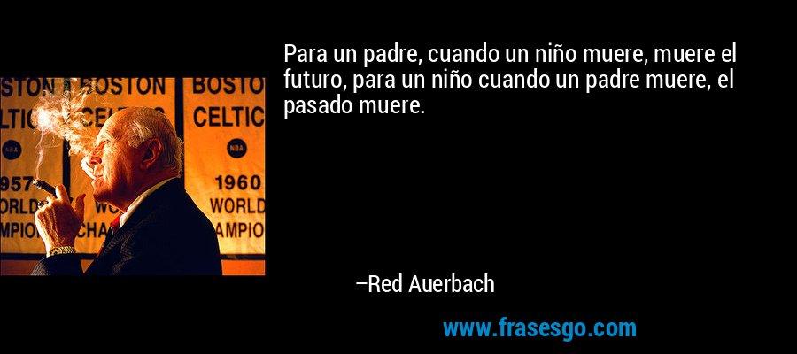 Para un padre, cuando un niño muere, muere el futuro, para un niño cuando un padre muere, el pasado muere. – Red Auerbach