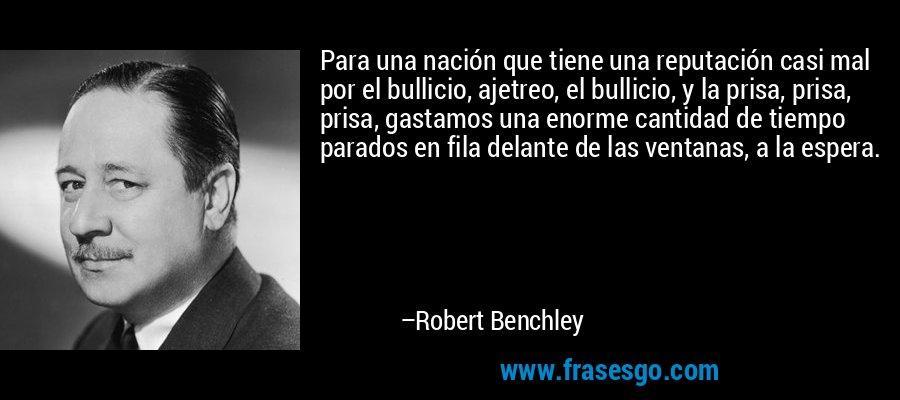 Para una nación que tiene una reputación casi mal por el bullicio, ajetreo, el bullicio, y la prisa, prisa, prisa, gastamos una enorme cantidad de tiempo parados en fila delante de las ventanas, a la espera. – Robert Benchley