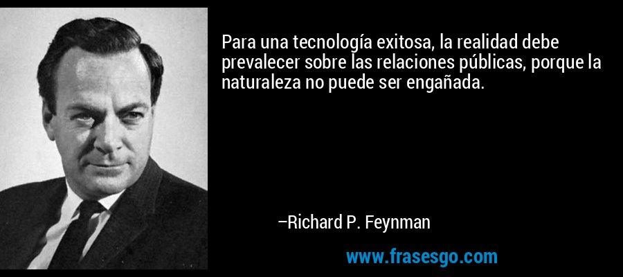 Para una tecnología exitosa, la realidad debe prevalecer sobre las relaciones públicas, porque la naturaleza no puede ser engañada. – Richard P. Feynman