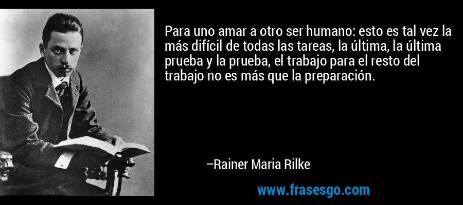 Para uno amar a otro ser humano: esto es tal vez la más difícil de todas las tareas, la última, la última prueba y la prueba, el trabajo para el resto del trabajo no es más que la preparación. – Rainer Maria Rilke
