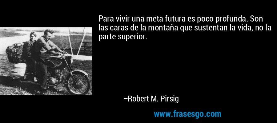 Para vivir una meta futura es poco profunda. Son las caras de la montaña que sustentan la vida, no la parte superior. – Robert M. Pirsig
