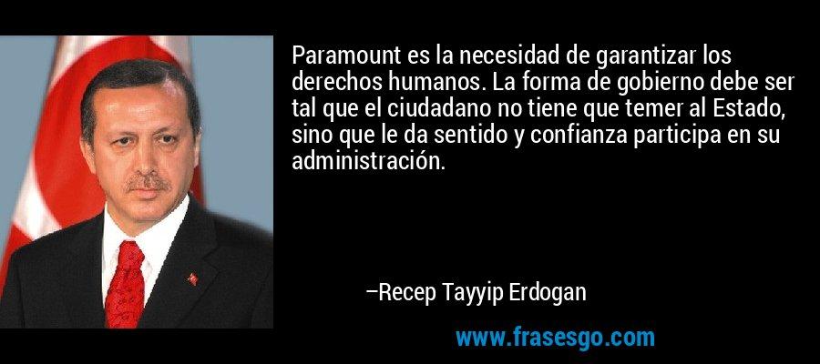 Paramount es la necesidad de garantizar los derechos humanos. La forma de gobierno debe ser tal que el ciudadano no tiene que temer al Estado, sino que le da sentido y confianza participa en su administración. – Recep Tayyip Erdogan