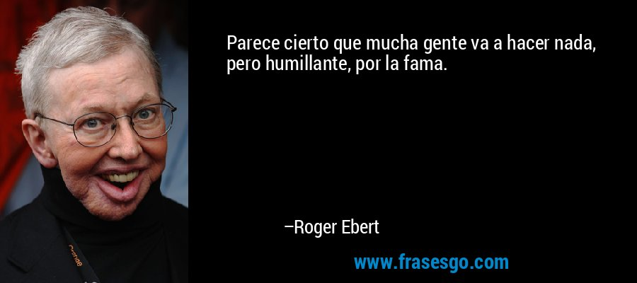 Parece cierto que mucha gente va a hacer nada, pero humillante, por la fama. – Roger Ebert