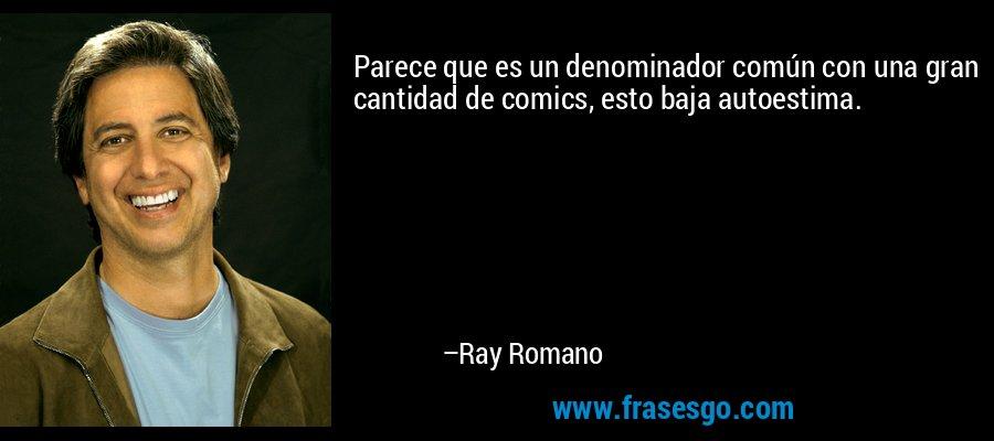 Parece que es un denominador común con una gran cantidad de comics, esto baja autoestima. – Ray Romano