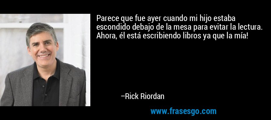 Parece que fue ayer cuando mi hijo estaba escondido debajo de la mesa para evitar la lectura. Ahora, él está escribiendo libros ya que la mía! – Rick Riordan