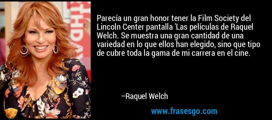 Parecía un gran honor tener la Film Society del Lincoln Center pantalla 'Las películas de Raquel Welch. Se muestra una gran cantidad de una variedad en lo que ellos han elegido, sino que tipo de cubre toda la gama de mi carrera en el cine. – Raquel Welch