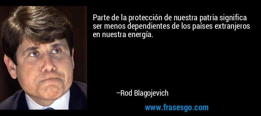 Parte de la protección de nuestra patria significa ser menos dependientes de los países extranjeros en nuestra energía. – Rod Blagojevich