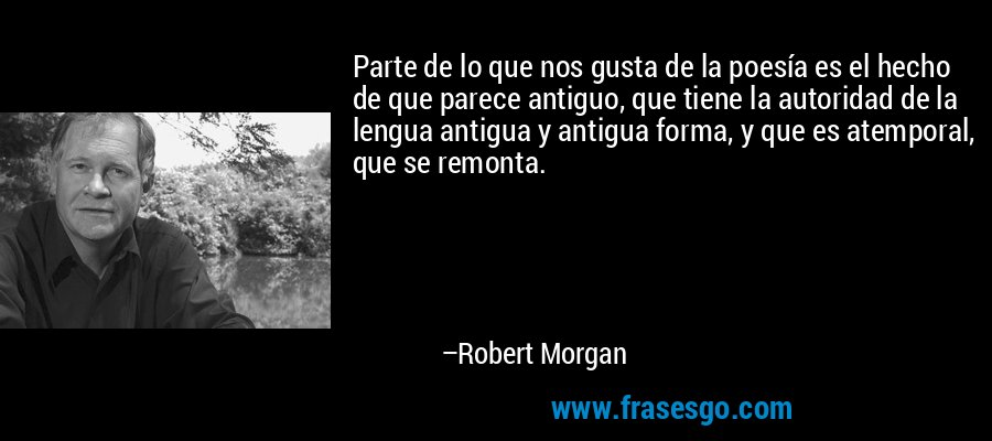 Parte de lo que nos gusta de la poesía es el hecho de que parece antiguo, que tiene la autoridad de la lengua antigua y antigua forma, y que es atemporal, que se remonta. – Robert Morgan