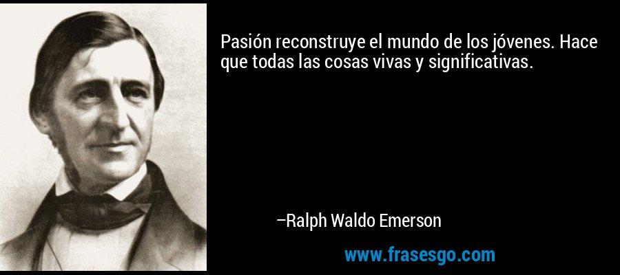 Pasión reconstruye el mundo de los jóvenes. Hace que todas las cosas vivas y significativas. – Ralph Waldo Emerson