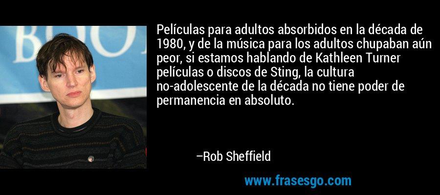 Películas para adultos absorbidos en la década de 1980, y de la música para los adultos chupaban aún peor, si estamos hablando de Kathleen Turner películas o discos de Sting, la cultura no-adolescente de la década no tiene poder de permanencia en absoluto. – Rob Sheffield