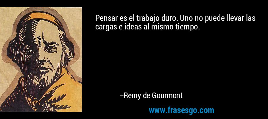 Pensar es el trabajo duro. Uno no puede llevar las cargas e ideas al mismo tiempo. – Remy de Gourmont