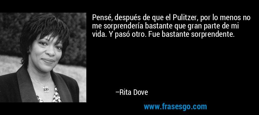 Pensé, después de que el Pulitzer, por lo menos no me sorprendería bastante que gran parte de mi vida. Y pasó otro. Fue bastante sorprendente. – Rita Dove