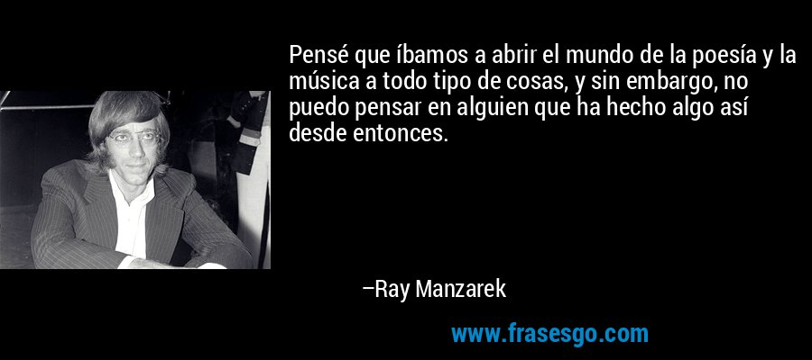 Pensé que íbamos a abrir el mundo de la poesía y la música a todo tipo de cosas, y sin embargo, no puedo pensar en alguien que ha hecho algo así desde entonces. – Ray Manzarek