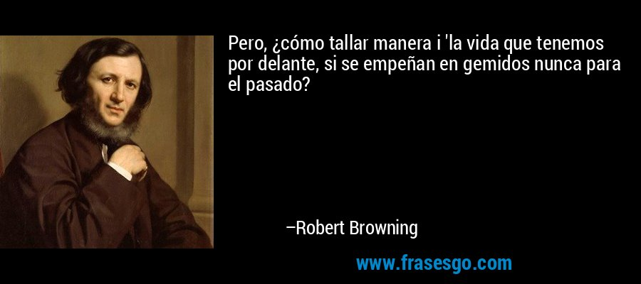 Pero, ¿cómo tallar manera i 'la vida que tenemos por delante, si se empeñan en gemidos nunca para el pasado? – Robert Browning