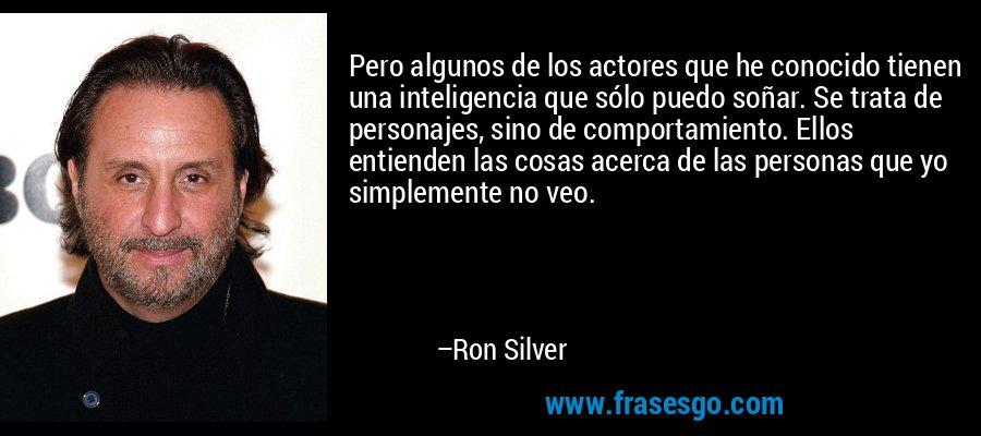 Pero algunos de los actores que he conocido tienen una inteligencia que sólo puedo soñar. Se trata de personajes, sino de comportamiento. Ellos entienden las cosas acerca de las personas que yo simplemente no veo. – Ron Silver
