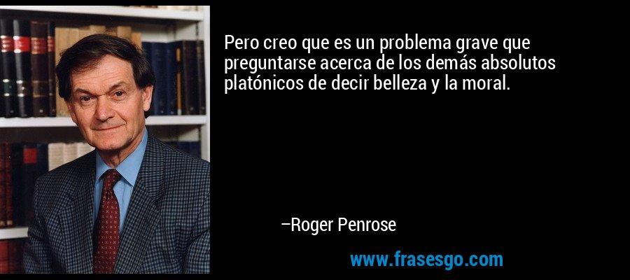 Pero creo que es un problema grave que preguntarse acerca de los demás absolutos platónicos de decir belleza y la moral. – Roger Penrose