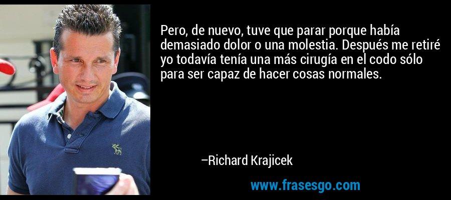 Pero, de nuevo, tuve que parar porque había demasiado dolor o una molestia. Después me retiré yo todavía tenía una más cirugía en el codo sólo para ser capaz de hacer cosas normales. – Richard Krajicek