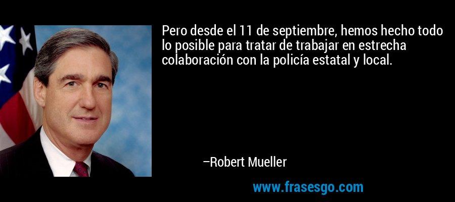 Pero desde el 11 de septiembre, hemos hecho todo lo posible para tratar de trabajar en estrecha colaboración con la policía estatal y local. – Robert Mueller