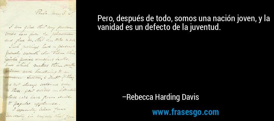 Pero, después de todo, somos una nación joven, y la vanidad es un defecto de la juventud. – Rebecca Harding Davis