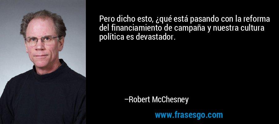 Pero dicho esto, ¿qué está pasando con la reforma del financiamiento de campaña y nuestra cultura política es devastador. – Robert McChesney