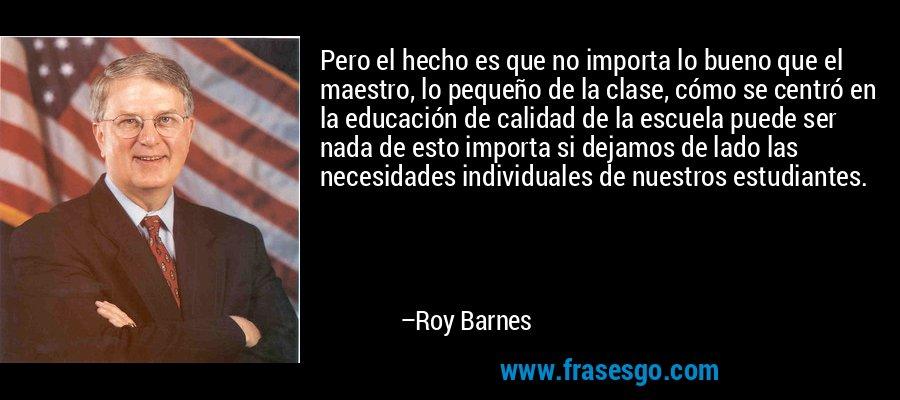Pero el hecho es que no importa lo bueno que el maestro, lo pequeño de la clase, cómo se centró en la educación de calidad de la escuela puede ser nada de esto importa si dejamos de lado las necesidades individuales de nuestros estudiantes. – Roy Barnes