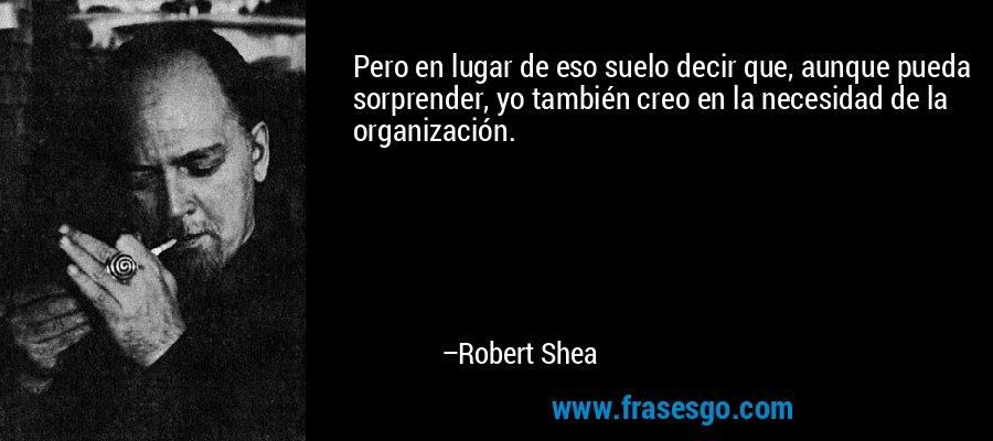 Pero en lugar de eso suelo decir que, aunque pueda sorprender, yo también creo en la necesidad de la organización. – Robert Shea