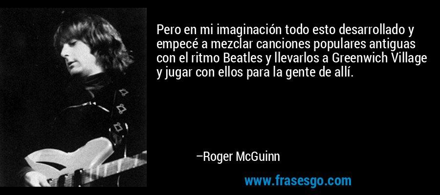 Pero en mi imaginación todo esto desarrollado y empecé a mezclar canciones populares antiguas con el ritmo Beatles y llevarlos a Greenwich Village y jugar con ellos para la gente de allí. – Roger McGuinn
