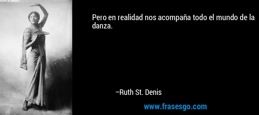 Pero en realidad nos acompaña todo el mundo de la danza. – Ruth St. Denis