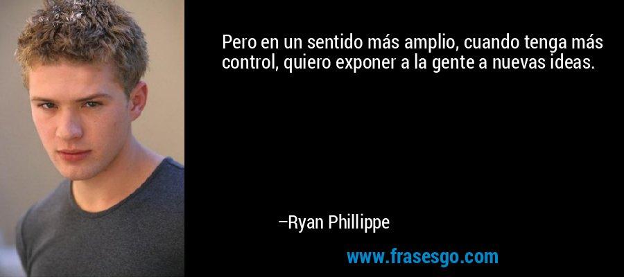 Pero en un sentido más amplio, cuando tenga más control, quiero exponer a la gente a nuevas ideas. – Ryan Phillippe