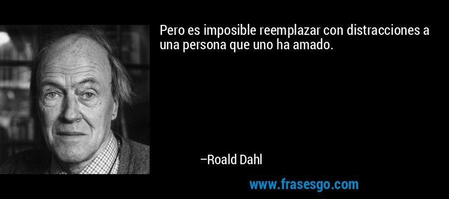Pero es imposible reemplazar con distracciones a una persona que uno ha amado. – Roald Dahl