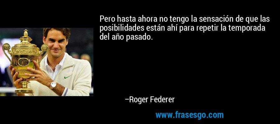 Pero hasta ahora no tengo la sensación de que las posibilidades están ahí para repetir la temporada del año pasado. – Roger Federer