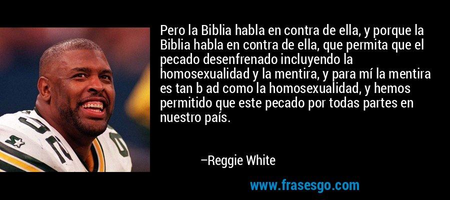 Pero la Biblia habla en contra de ella, y porque la Biblia habla en contra de ella, que permita que el pecado desenfrenado incluyendo la homosexualidad y la mentira, y para mí la mentira es tan b ad como la homosexualidad, y hemos permitido que este pecado por todas partes en nuestro país. – Reggie White