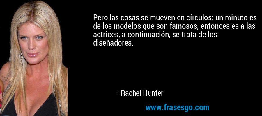 Pero las cosas se mueven en círculos: un minuto es de los modelos que son famosos, entonces es a las actrices, a continuación, se trata de los diseñadores. – Rachel Hunter