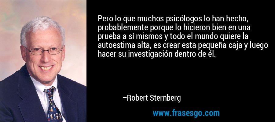 Pero lo que muchos psicólogos lo han hecho, probablemente porque lo hicieron bien en una prueba a sí mismos y todo el mundo quiere la autoestima alta, es crear esta pequeña caja y luego hacer su investigación dentro de él. – Robert Sternberg