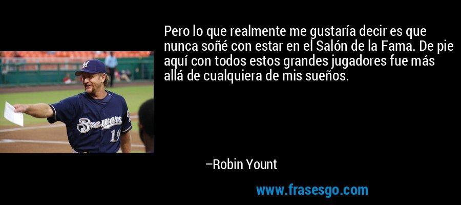 Pero lo que realmente me gustaría decir es que nunca soñé con estar en el Salón de la Fama. De pie aquí con todos estos grandes jugadores fue más allá de cualquiera de mis sueños. – Robin Yount