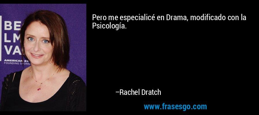 Pero me especialicé en Drama, modificado con la Psicología. – Rachel Dratch