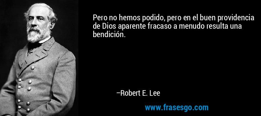 Pero no hemos podido, pero en el buen providencia de Dios aparente fracaso a menudo resulta una bendición. – Robert E. Lee