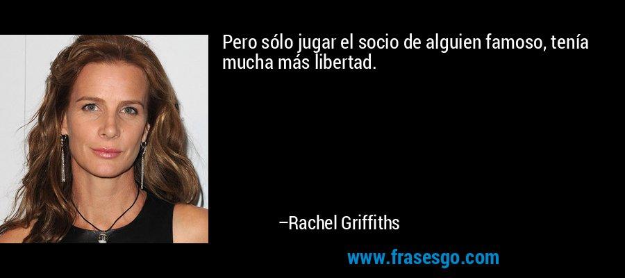 Pero sólo jugar el socio de alguien famoso, tenía mucha más libertad. – Rachel Griffiths