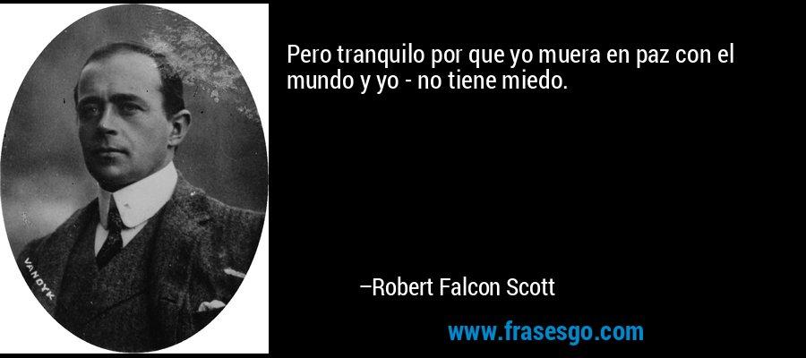 Pero tranquilo por que yo muera en paz con el mundo y yo - no tiene miedo. – Robert Falcon Scott